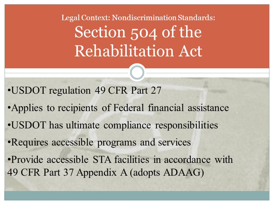 Legal Context: Nondiscrimination Standards: Section 504 of the Rehabilitation Act USDOT regulation 49 CFR Part 27 Applies to recipients of Federal fin