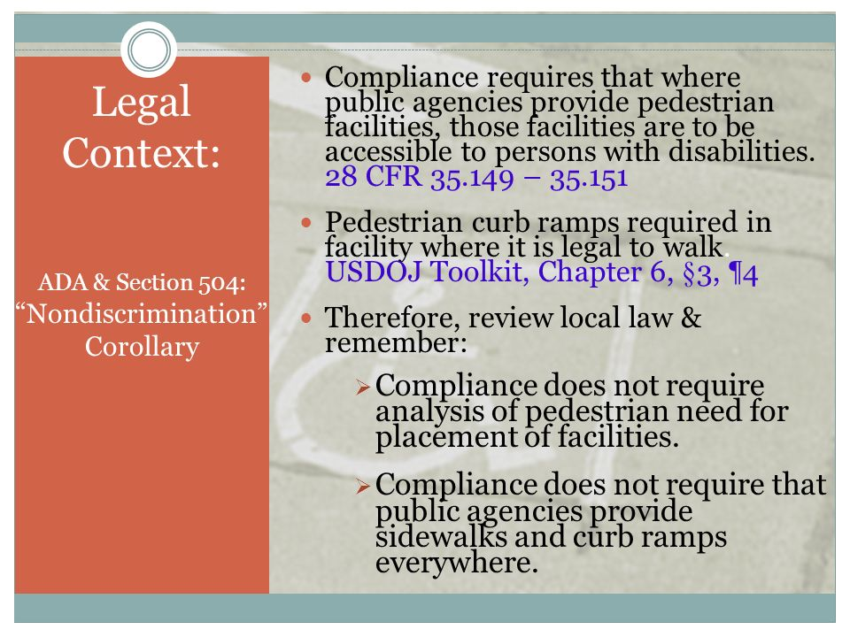 Legal Context: ADA & Section 504: Nondiscrimination Corollary Compliance requires that where public agencies provide pedestrian facilities, those faci