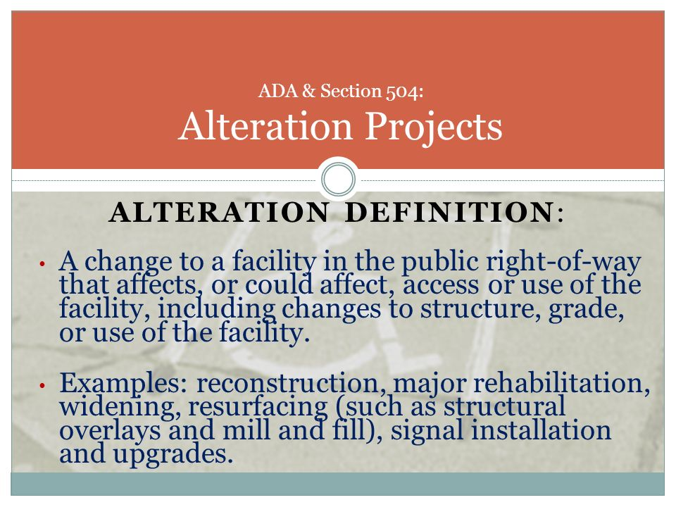 ALTERATION DEFINITION: A change to a facility in the public right-of-way that affects, or could affect, access or use of the facility, including chang
