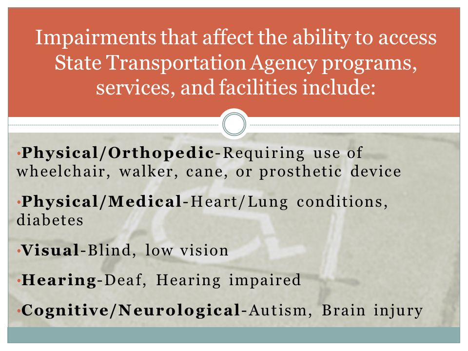 Physical/Orthopedic-Requiring use of wheelchair, walker, cane, or prosthetic device Physical/Medical-Heart/Lung conditions, diabetes Visual-Blind, low