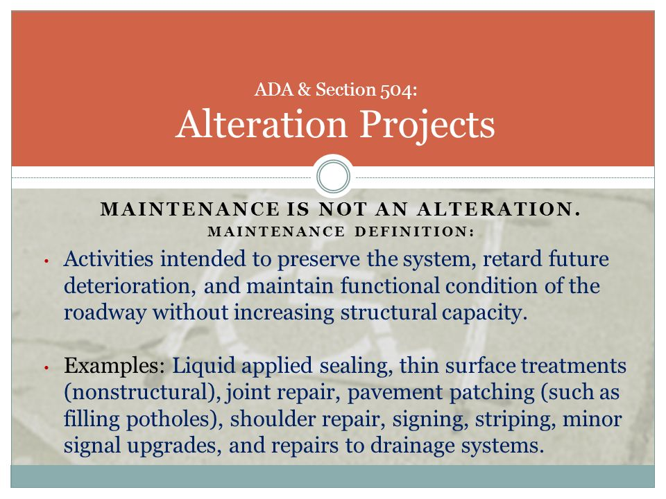 MAINTENANCE IS NOT AN ALTERATION. MAINTENANCE DEFINITION: Activities intended to preserve the system, retard future deterioration, and maintain functi