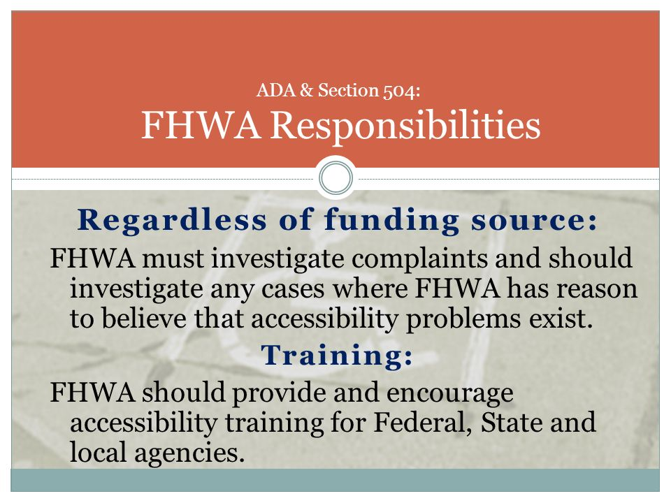 Regardless of funding source: FHWA must investigate complaints and should investigate any cases where FHWA has reason to believe that accessibility pr