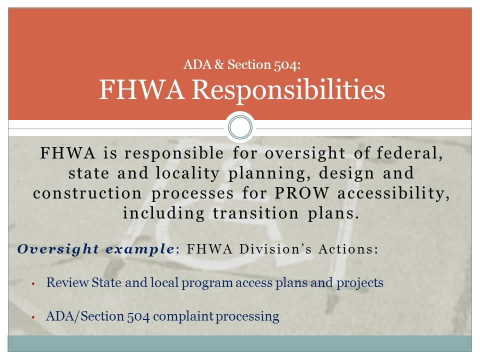 FHWA is responsible for oversight of federal, state and locality planning, design and construction processes for PROW accessibility, including transit