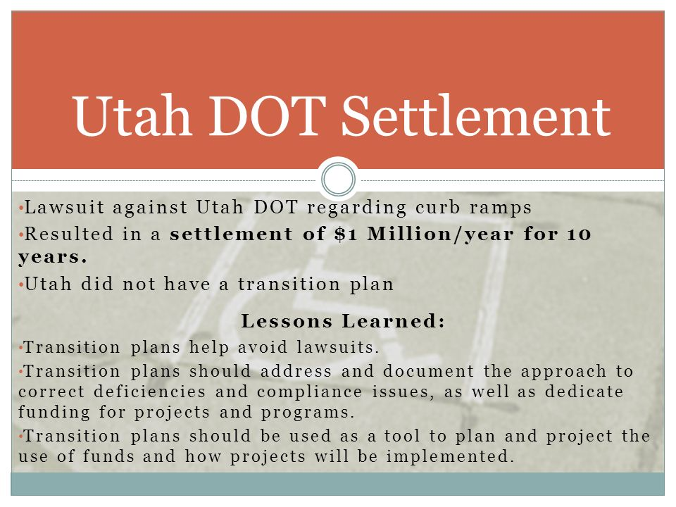 Lawsuit against Utah DOT regarding curb ramps Resulted in a settlement of $1 Million/year for 10 years. Utah did not have a transition plan Lessons Le