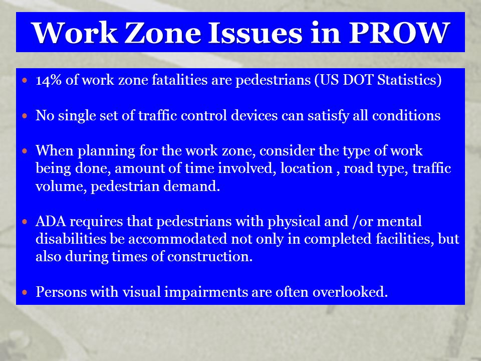 Work Zone Issues in PROW 14% of work zone fatalities are pedestrians (US DOT Statistics) No single set of traffic control devices can satisfy all cond