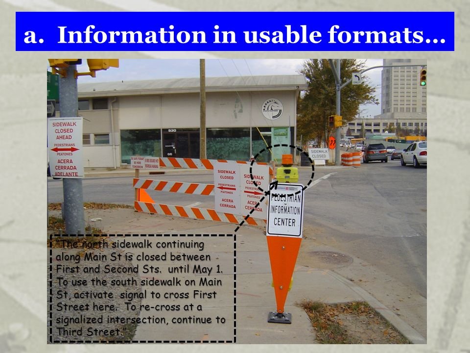 a. Information in usable formats… The north sidewalk continuing along Main St is closed between First and Second Sts. until May 1. To use the south si