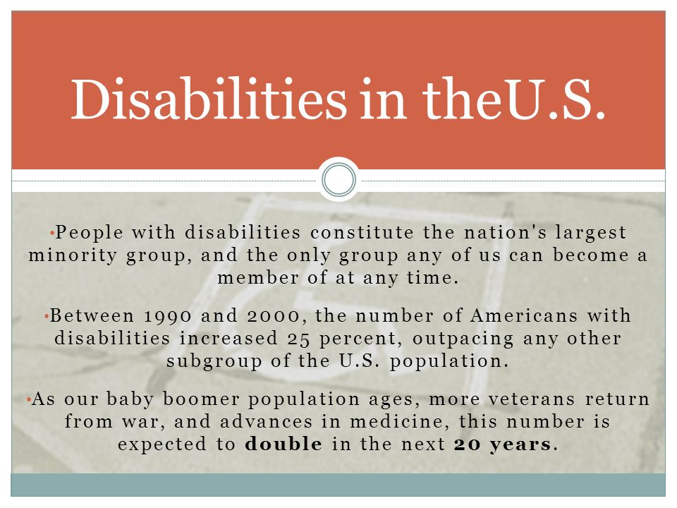 People with disabilities constitute the nation's largest minority group, and the only group any of us can become a member of at any time. Between 1990