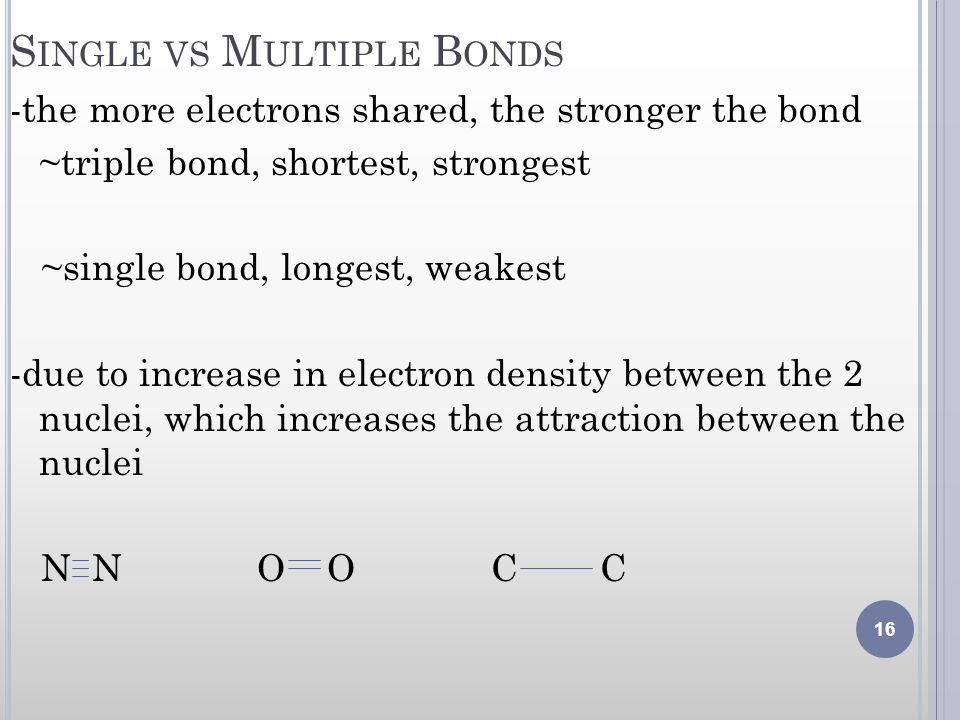 S INGLE VS M ULTIPLE B ONDS -the more electrons shared, the stronger the bond ~triple bond, shortest, strongest ~single bond, longest, weakest -due to