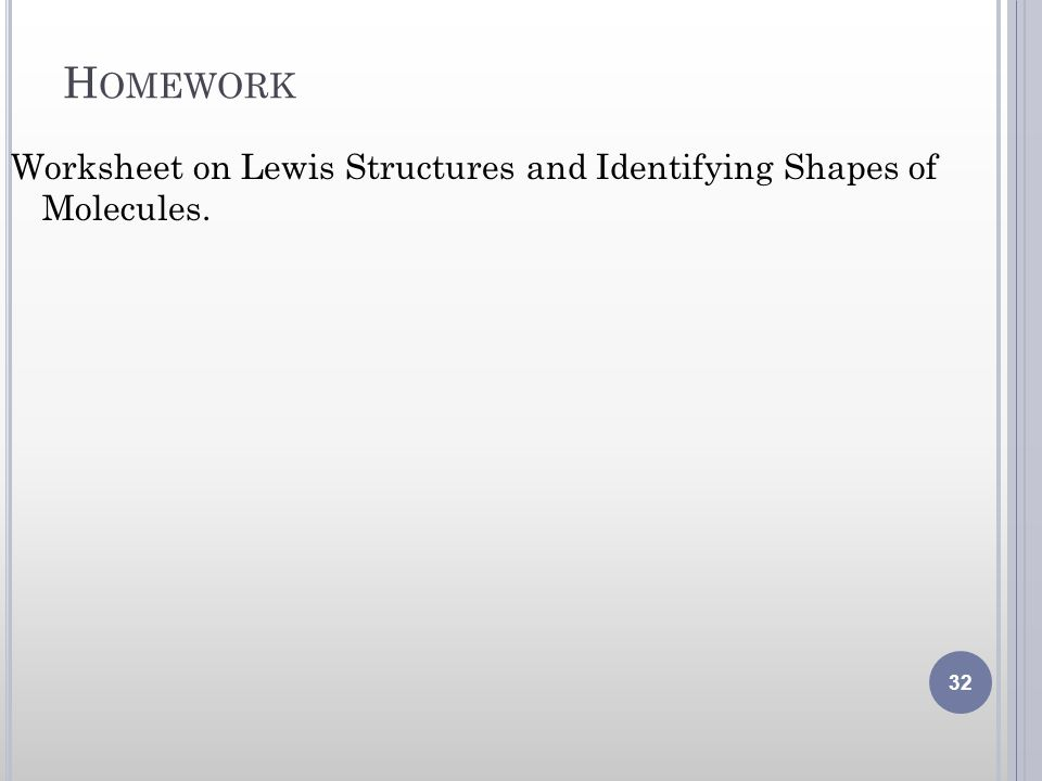 H OMEWORK Worksheet on Lewis Structures and Identifying Shapes of Molecules. 32