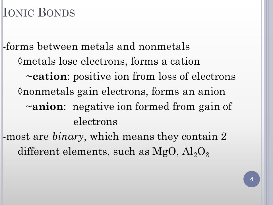 I ONIC B ONDS -forms between metals and nonmetals metals lose electrons, forms a cation ~cation : positive ion from loss of electrons nonmetals gain e