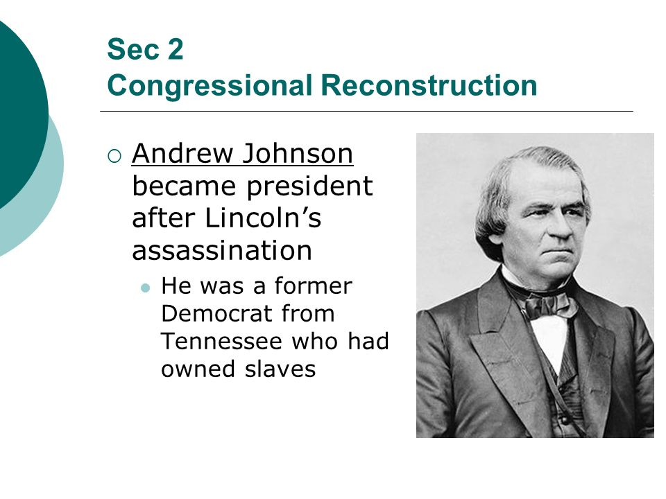 Sec 2 Congressional Reconstruction Andrew Johnson became president after Lincolns assassination He was a former Democrat from Tennessee who had owned