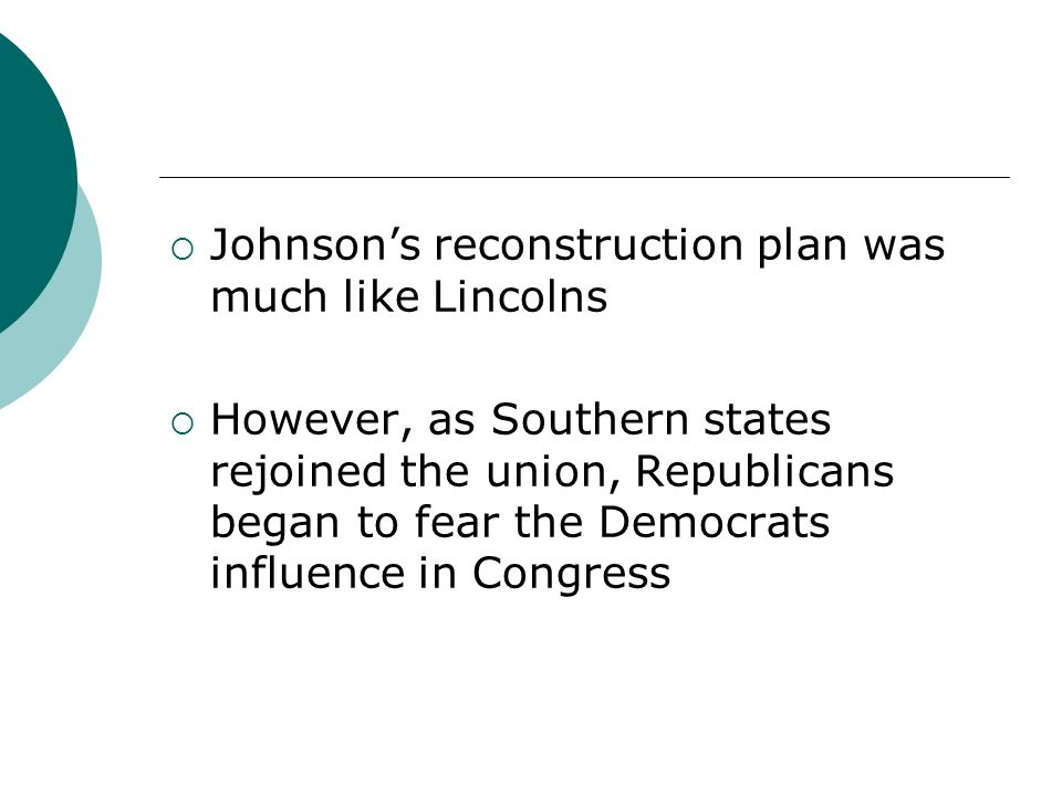 Johnsons reconstruction plan was much like Lincolns However, as Southern states rejoined the union, Republicans began to fear the Democrats influence