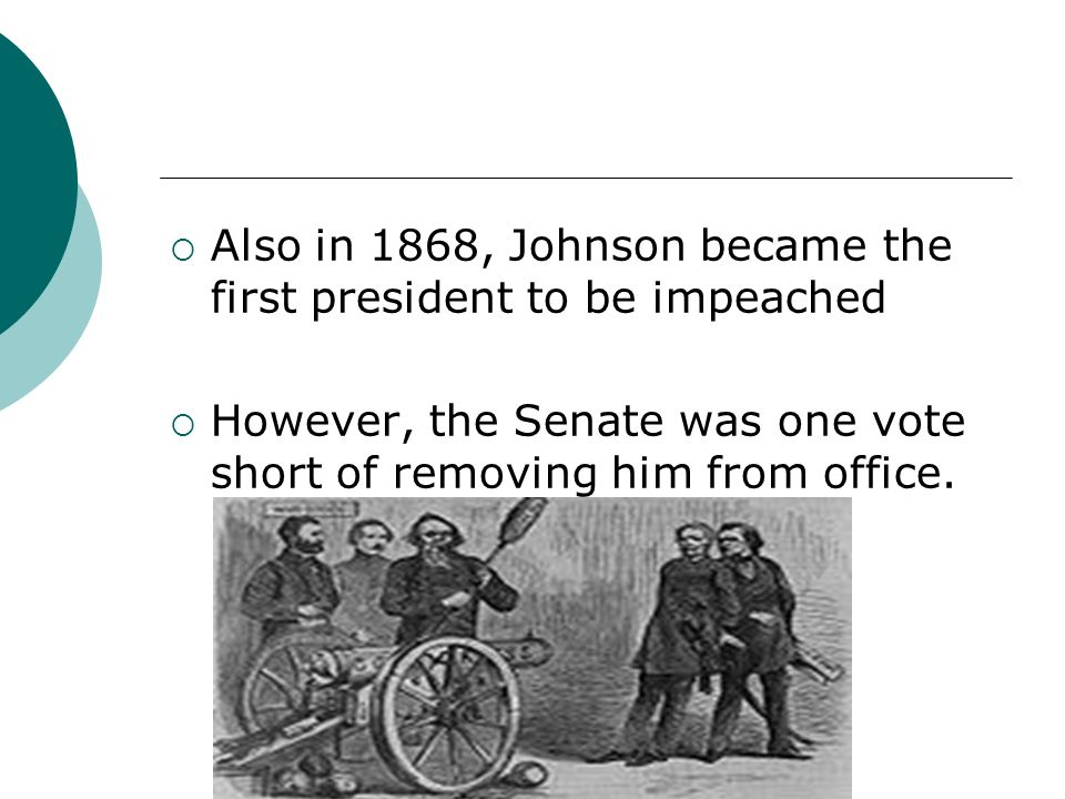 Also in 1868, Johnson became the first president to be impeached However, the Senate was one vote short of removing him from office.