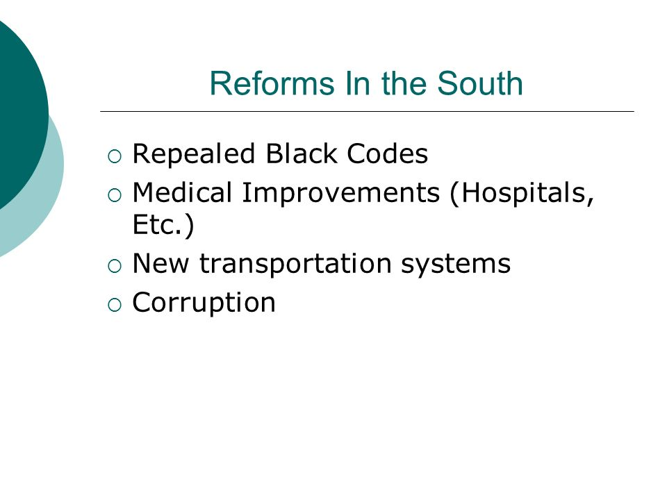 Reforms In the South Repealed Black Codes Medical Improvements (Hospitals, Etc.) New transportation systems Corruption
