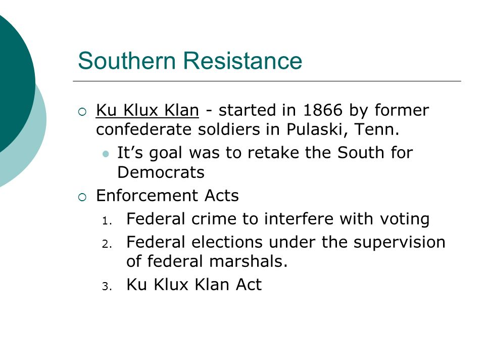 Southern Resistance Ku Klux Klan - started in 1866 by former confederate soldiers in Pulaski, Tenn. Its goal was to retake the South for Democrats Enf