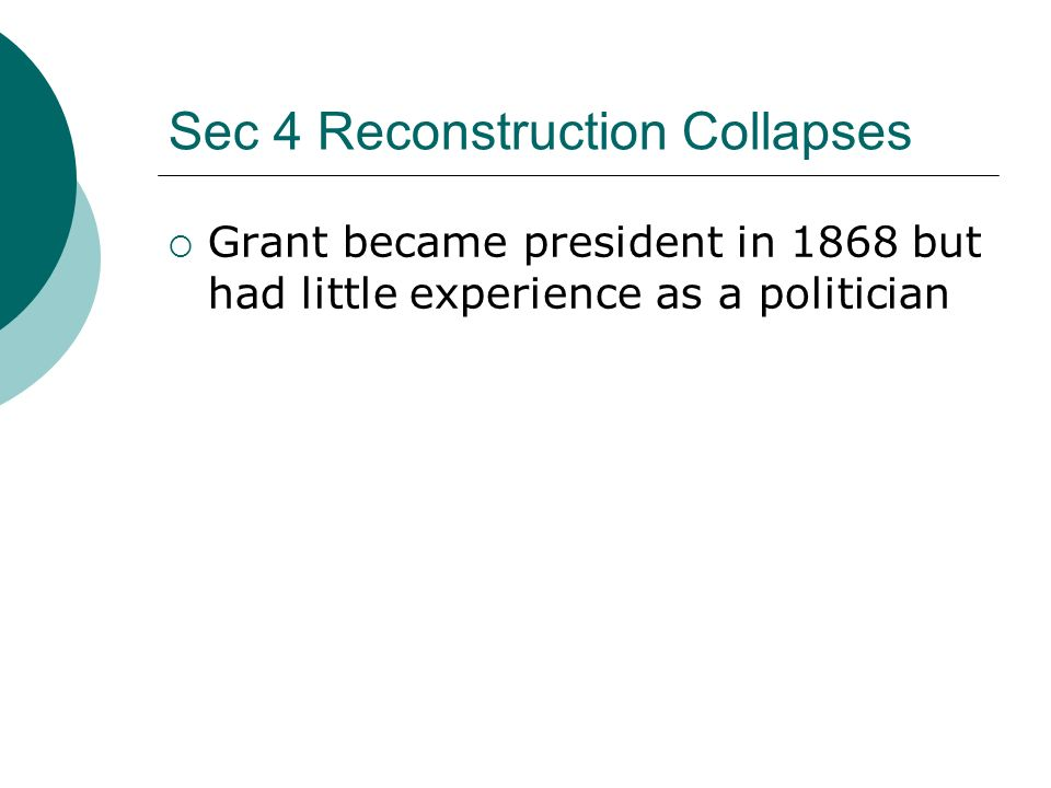 Sec 4 Reconstruction Collapses Grant became president in 1868 but had little experience as a politician