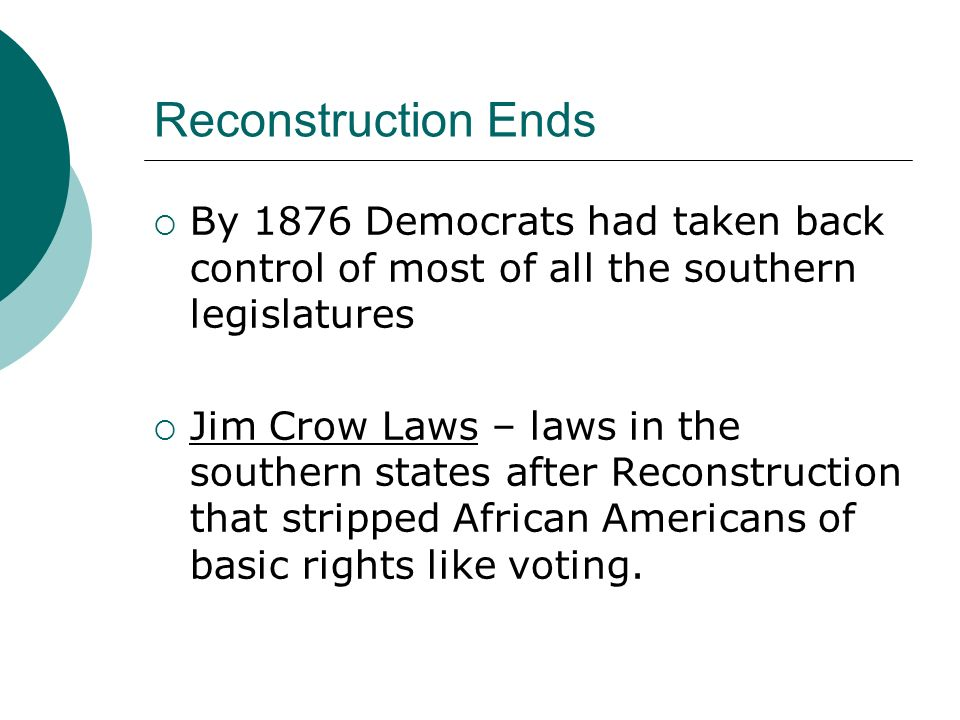 Reconstruction Ends By 1876 Democrats had taken back control of most of all the southern legislatures Jim Crow Laws – laws in the southern states afte