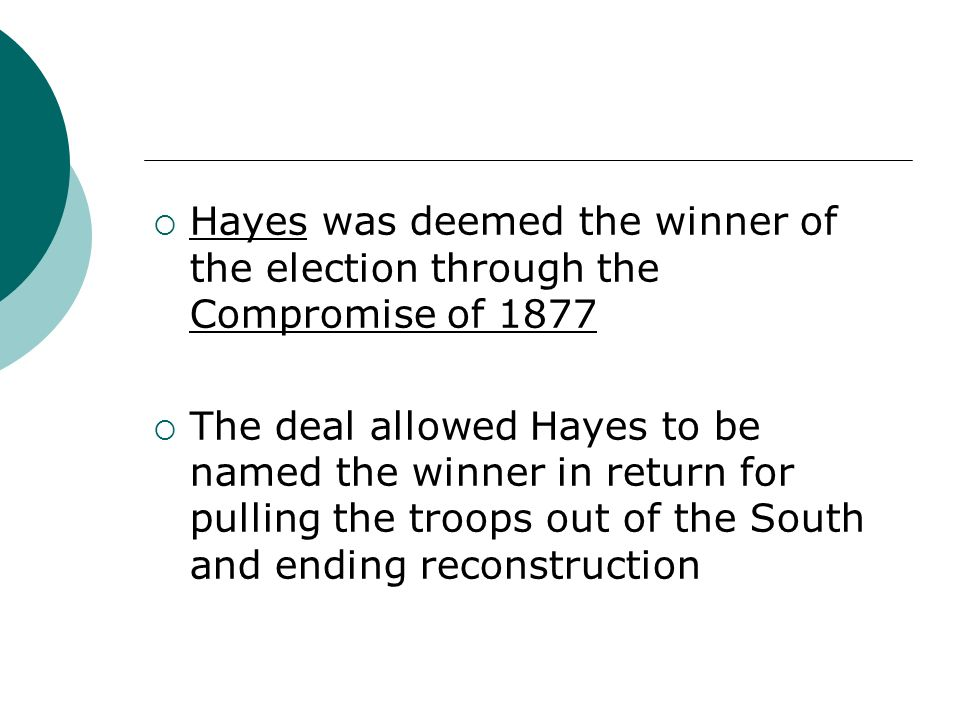 Hayes was deemed the winner of the election through the Compromise of 1877 The deal allowed Hayes to be named the winner in return for pulling the tro