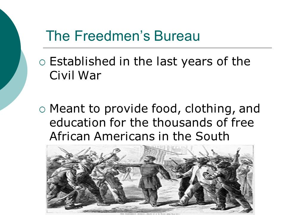 The Freedmens Bureau Established in the last years of the Civil War Meant to provide food, clothing, and education for the thousands of free African A