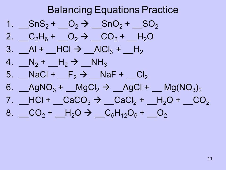 Balancing Equations Practice 1.__SnS 2 + __O 2 __SnO 2 + __SO 2 2.__C 2 H 6 + __O 2 __CO 2 + __H 2 O 3.__Al + __HCl __AlCl 3 + __H 2 4.__N 2 + __H 2 _