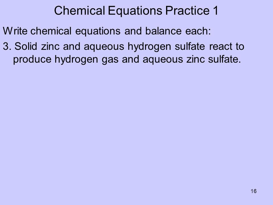 Chemical Equations Practice 1 Write chemical equations and balance each: 3. Solid zinc and aqueous hydrogen sulfate react to produce hydrogen gas and