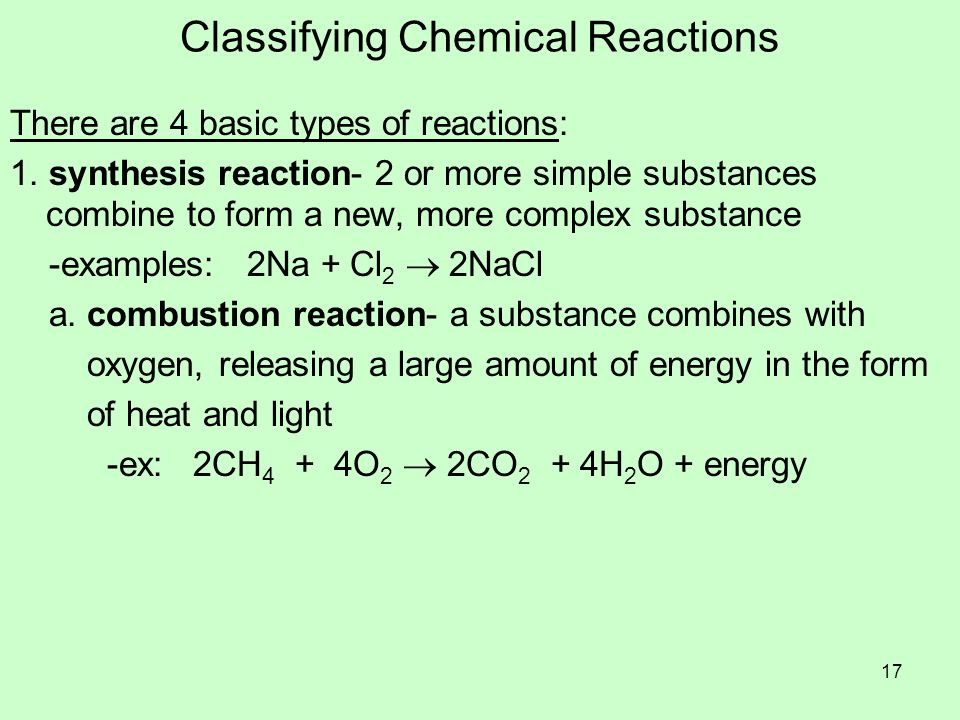 Classifying Chemical Reactions There are 4 basic types of reactions: 1. synthesis reaction- 2 or more simple substances combine to form a new, more co
