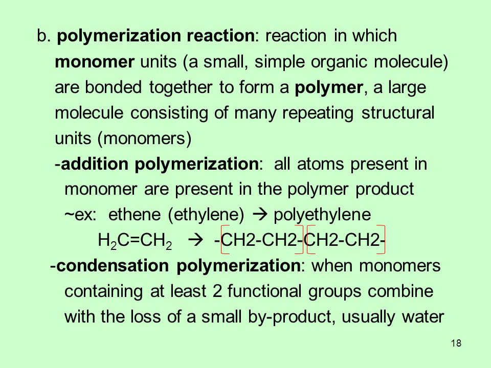 b. polymerization reaction: reaction in which monomer units (a small, simple organic molecule) are bonded together to form a polymer, a large molecule