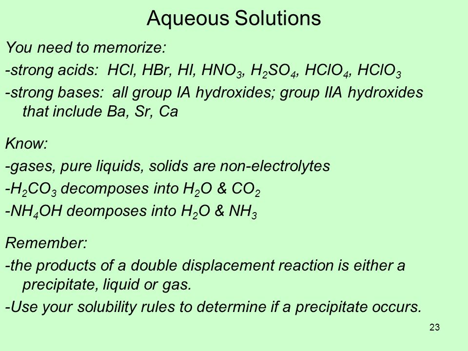 Aqueous Solutions You need to memorize: -strong acids: HCl, HBr, HI, HNO 3, H 2 SO 4, HClO 4, HClO 3 -strong bases: all group IA hydroxides; group IIA