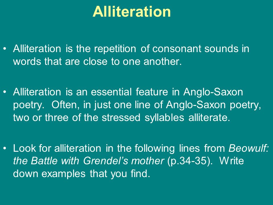 Alliteration is the repetition of consonant sounds in words that are close to one another. Alliteration is an essential feature in Anglo-Saxon poetry.