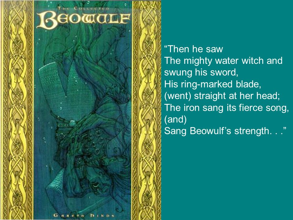 Then he saw The mighty water witch and swung his sword, His ring-marked blade, (went) straight at her head; The iron sang its fierce song, (and) Sang