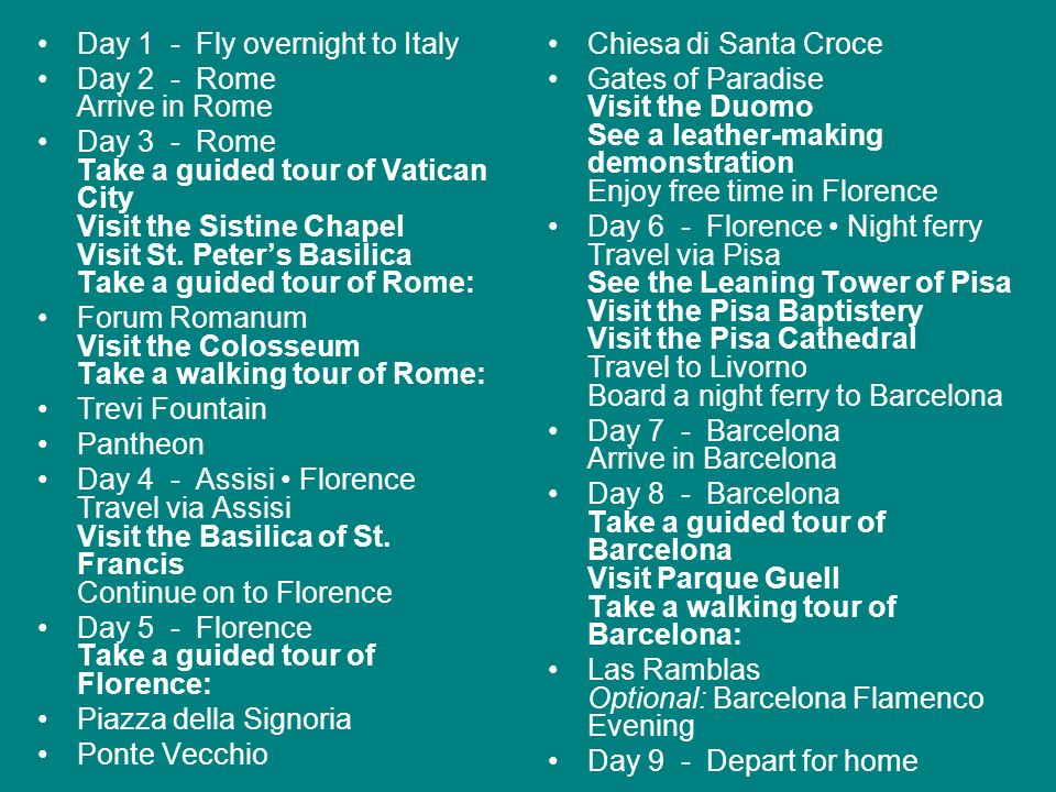 Day 1 - Fly overnight to Italy Day 2 - Rome Arrive in Rome Day 3 - Rome Take a guided tour of Vatican City Visit the Sistine Chapel Visit St. Peters B