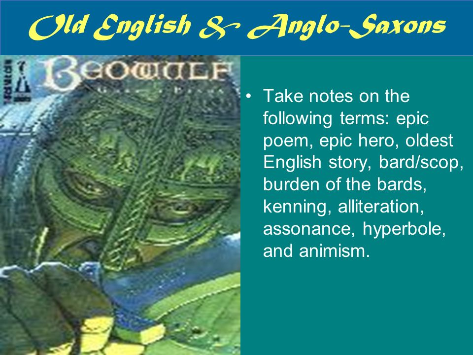 Old English & Anglo-Saxons Take notes on the following terms: epic poem, epic hero, oldest English story, bard/scop, burden of the bards, kenning, all