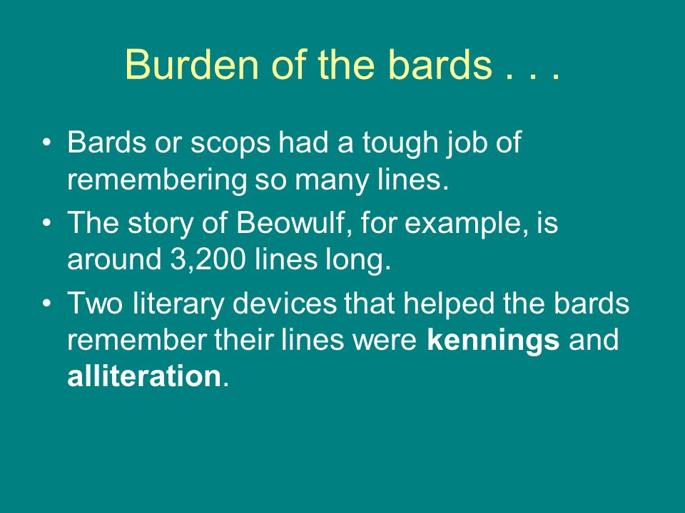 Burden of the bards... Bards or scops had a tough job of remembering so many lines. The story of Beowulf, for example, is around 3,200 lines long. Two