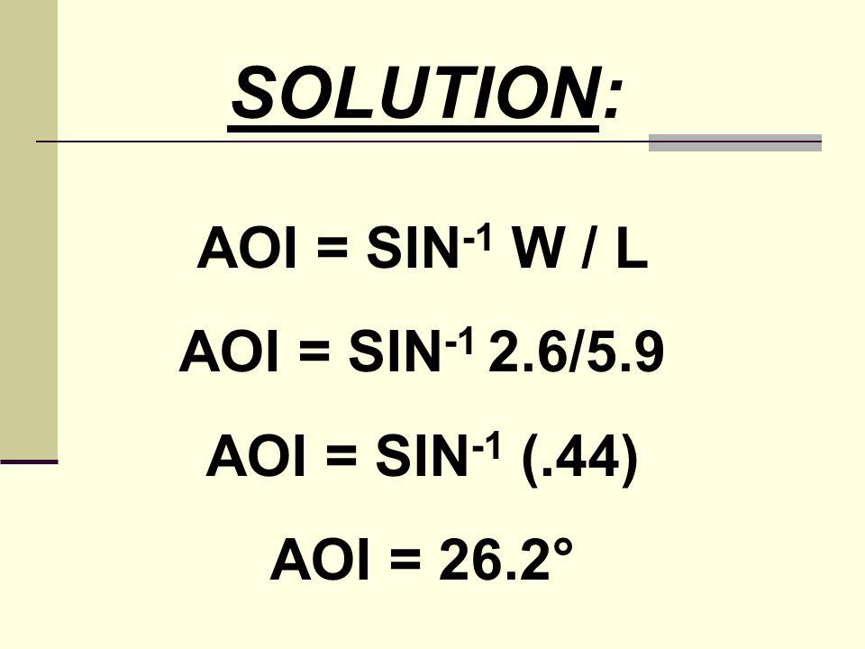 SOLUTION: AOI = SIN -1 W / L AOI = SIN -1 2.6/5.9 AOI = SIN -1 (.44) AOI = 26.2°