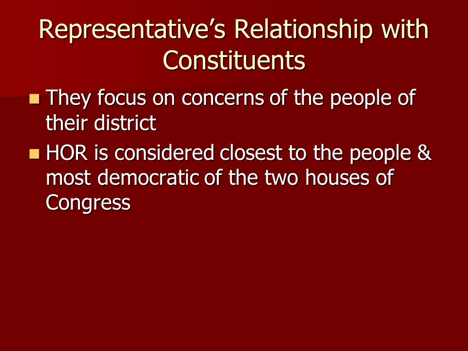 Representatives Relationship with Constituents They focus on concerns of the people of their district They focus on concerns of the people of their district HOR is considered closest to the people & most democratic of the two houses of Congress HOR is considered closest to the people & most democratic of the two houses of Congress