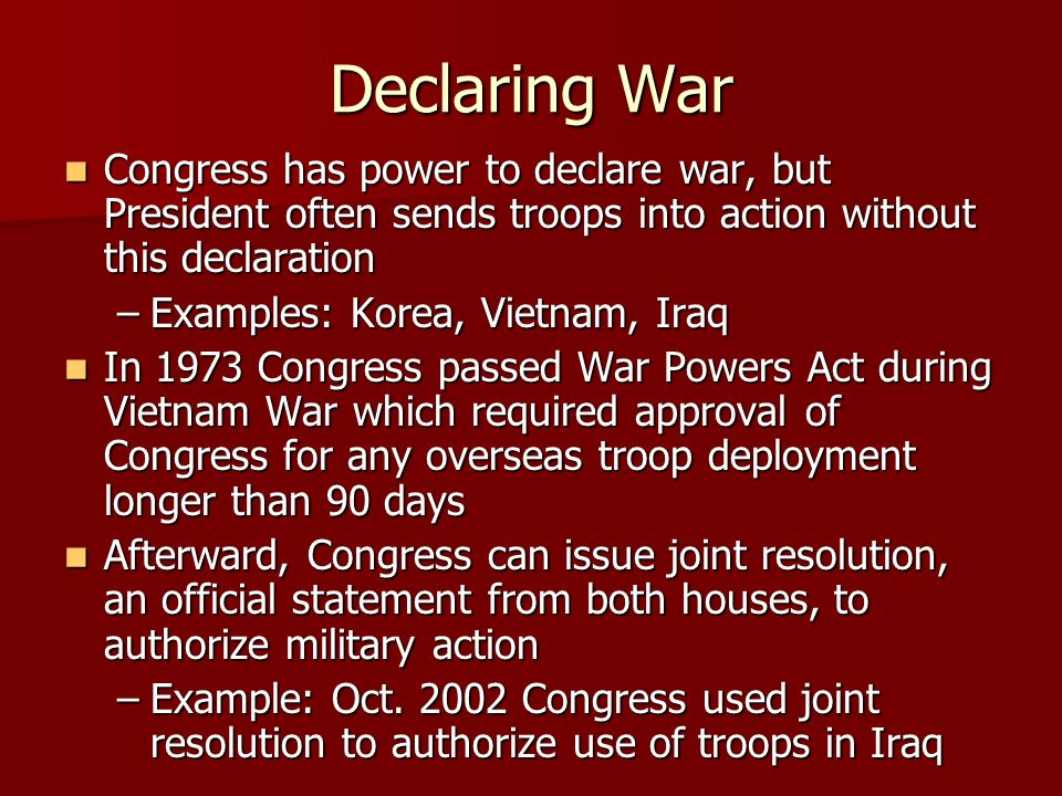 Declaring War Congress has power to declare war, but President often sends troops into action without this declaration Congress has power to declare war, but President often sends troops into action without this declaration –Examples: Korea, Vietnam, Iraq In 1973 Congress passed War Powers Act during Vietnam War which required approval of Congress for any overseas troop deployment longer than 90 days In 1973 Congress passed War Powers Act during Vietnam War which required approval of Congress for any overseas troop deployment longer than 90 days Afterward, Congress can issue joint resolution, an official statement from both houses, to authorize military action Afterward, Congress can issue joint resolution, an official statement from both houses, to authorize military action –Example: Oct.