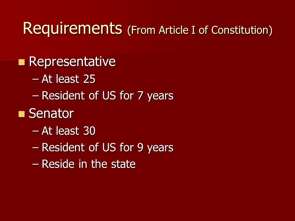 Requirements (From Article I of Constitution) Representative Representative –At least 25 –Resident of US for 7 years Senator Senator –At least 30 –Resident of US for 9 years –Reside in the state