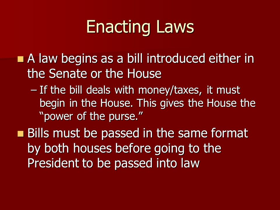 Enacting Laws A law begins as a bill introduced either in the Senate or the House A law begins as a bill introduced either in the Senate or the House –If the bill deals with money/taxes, it must begin in the House.