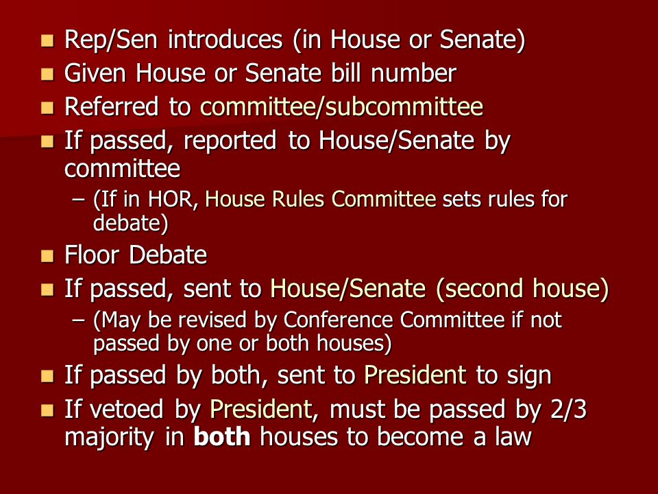 Rep/Sen introduces (in House or Senate) Rep/Sen introduces (in House or Senate) Given House or Senate bill number Given House or Senate bill number Referred to committee/subcommittee Referred to committee/subcommittee If passed, reported to House/Senate by committee If passed, reported to House/Senate by committee –(If in HOR, House Rules Committee sets rules for debate) Floor Debate Floor Debate If passed, sent to House/Senate (second house) If passed, sent to House/Senate (second house) –(May be revised by Conference Committee if not passed by one or both houses) If passed by both, sent to President to sign If passed by both, sent to President to sign If vetoed by President, must be passed by 2/3 majority in both houses to become a law If vetoed by President, must be passed by 2/3 majority in both houses to become a law