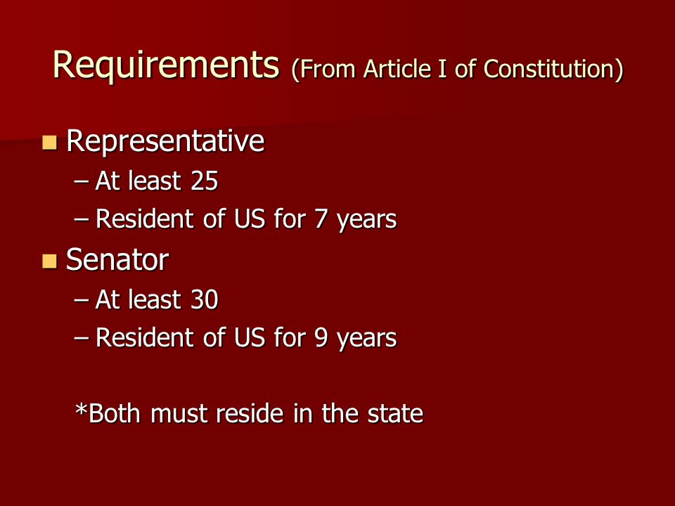 Requirements (From Article I of Constitution) Representative Representative –At least 25 –Resident of US for 7 years Senator Senator –At least 30 –Resident of US for 9 years *Both must reside in the state