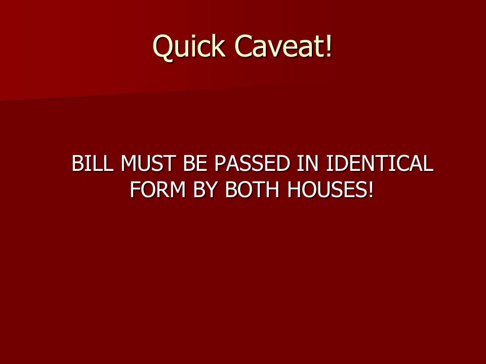 Quick Caveat! BILL MUST BE PASSED IN IDENTICAL FORM BY BOTH HOUSES!