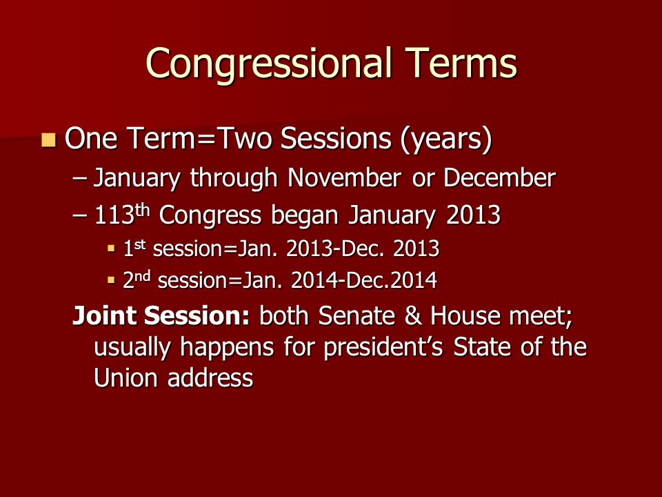 Congressional Terms One Term=Two Sessions (years) One Term=Two Sessions (years) –January through November or December –113 th Congress began January 2013 1 st session=Jan.
