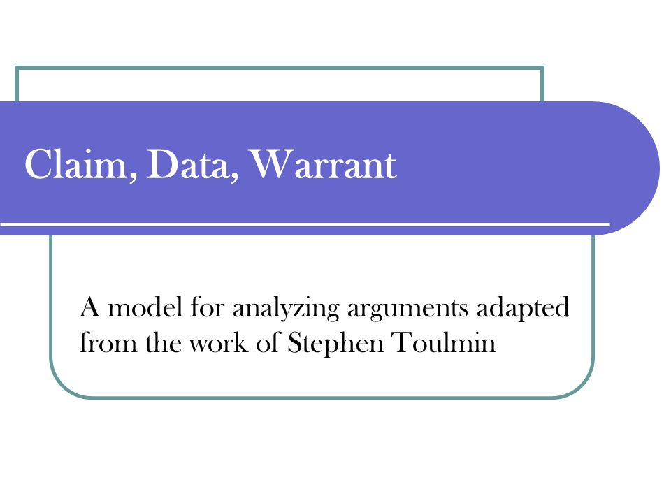 Claim, Data, Warrant A model for analyzing arguments adapted from the work of Stephen Toulmin
