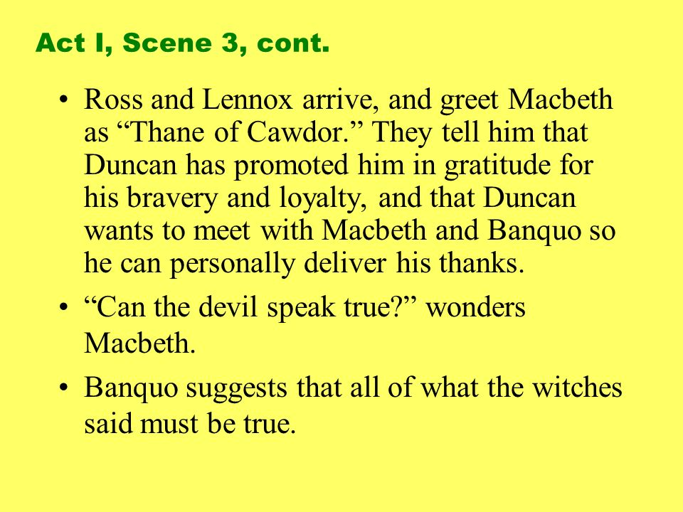 Ross and Lennox arrive, and greet Macbeth as Thane of Cawdor. They tell him that Duncan has promoted him in gratitude for his bravery and loyalty, and