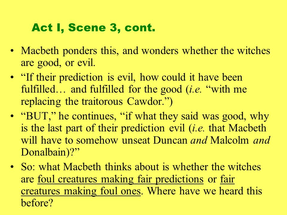 Macbeth ponders this, and wonders whether the witches are good, or evil. If their prediction is evil, how could it have been fulfilled… and fulfilled