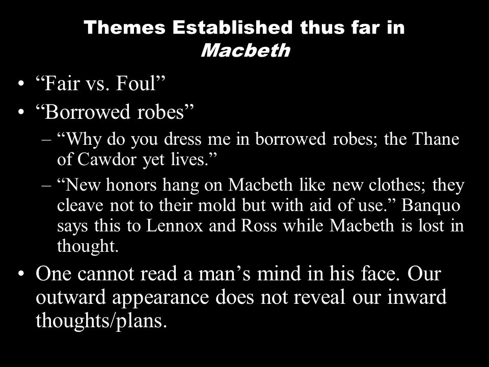Themes Established thus far in Macbeth Fair vs. Foul Borrowed robes –Why do you dress me in borrowed robes; the Thane of Cawdor yet lives. –New honors