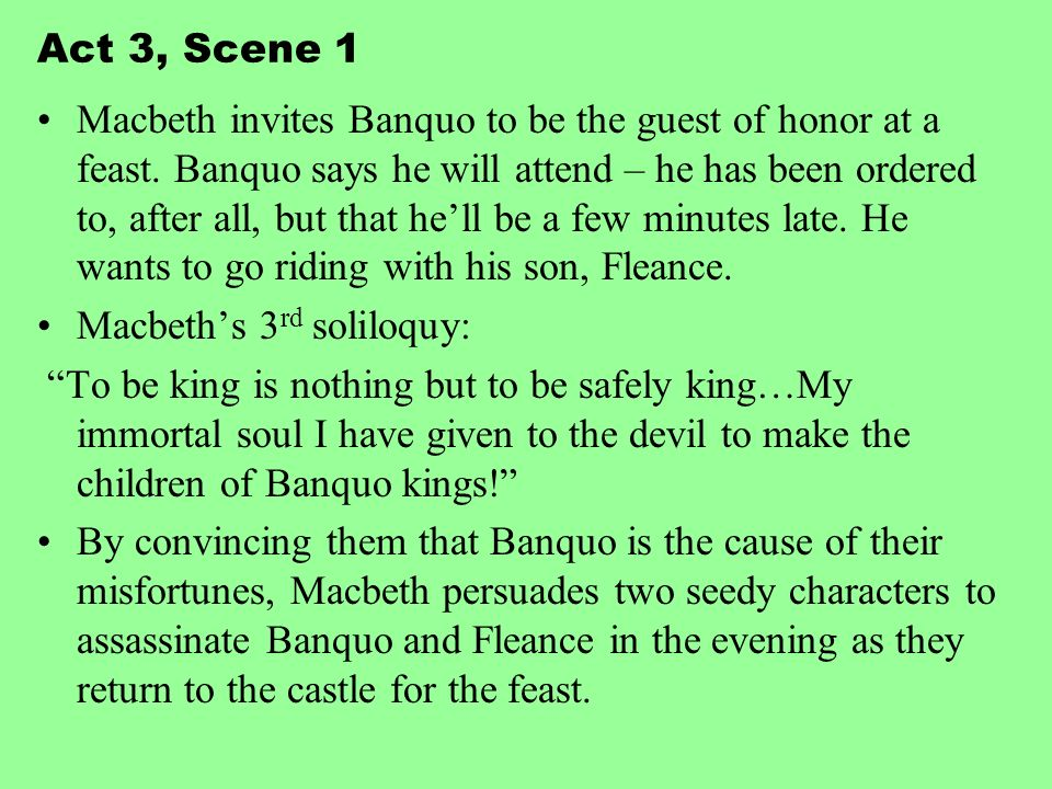 Act 3, Scene 1 Macbeth invites Banquo to be the guest of honor at a feast. Banquo says he will attend – he has been ordered to, after all, but that he
