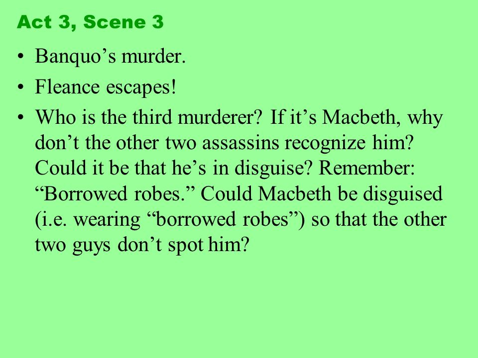 Act 3, Scene 3 Banquos murder. Fleance escapes! Who is the third murderer? If its Macbeth, why dont the other two assassins recognize him? Could it be