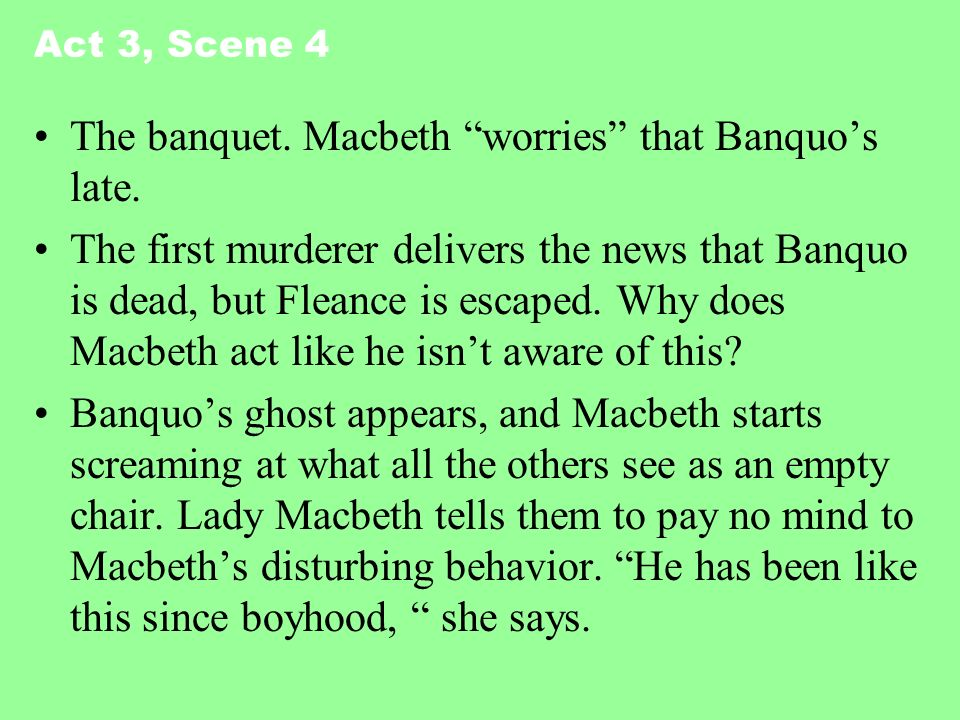 Act 3, Scene 4 The banquet. Macbeth worries that Banquos late. The first murderer delivers the news that Banquo is dead, but Fleance is escaped. Why d