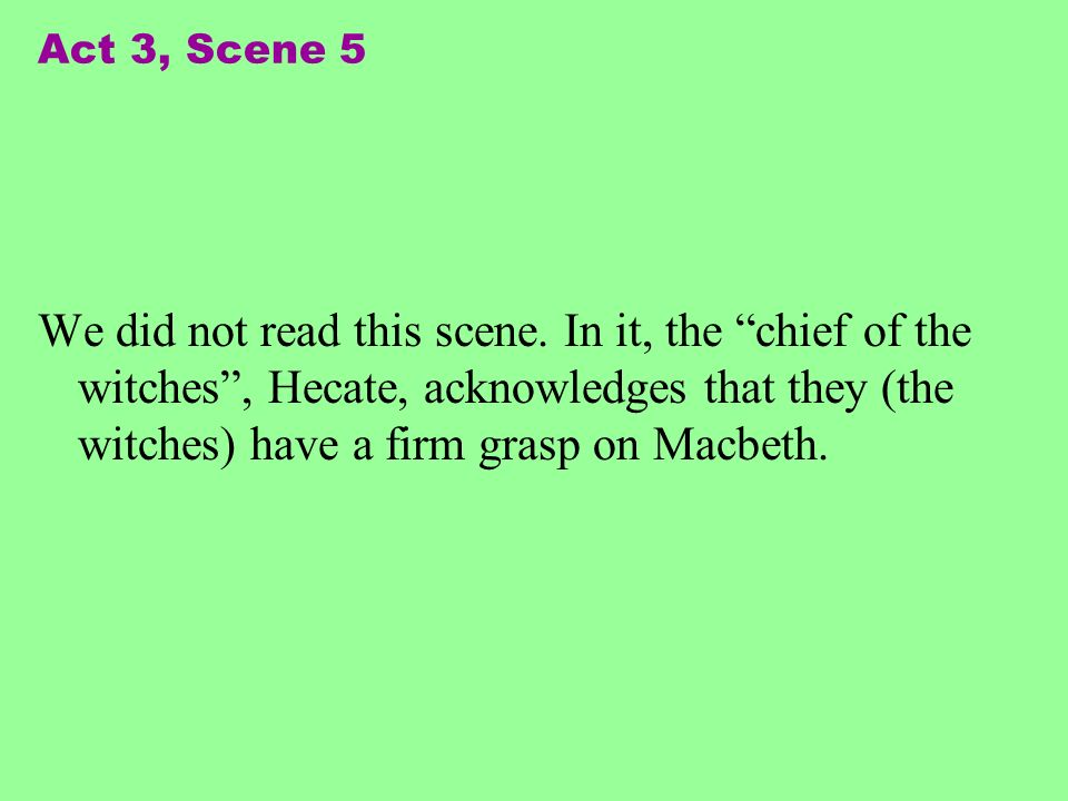 Act 3, Scene 5 We did not read this scene. In it, the chief of the witches, Hecate, acknowledges that they (the witches) have a firm grasp on Macbeth.